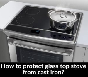 How to protect glass top stove from cast iron