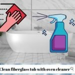 How To Clean Fiberglass Tub With Oven Cleaner