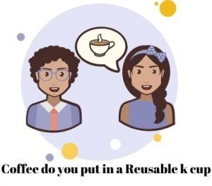 How Much Coffee Do You Put In A Reusable K Cup