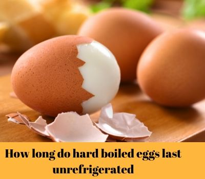 Long Do Hard Boiled Eggs Last Unrefrigerated